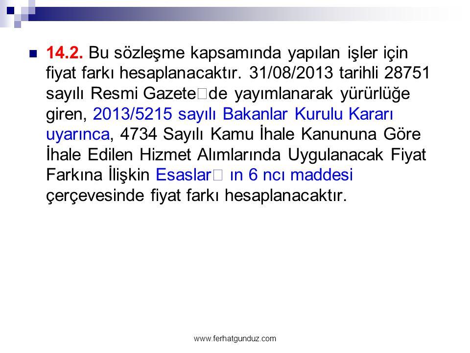  14.2. Bu sözleşme kapsamında yapılan işler için fiyat farkı hesaplanacaktır. 31/08/2013 tarihli 28751 sayılı Resmi Gazete'de yayımlanarak yürürlüğe