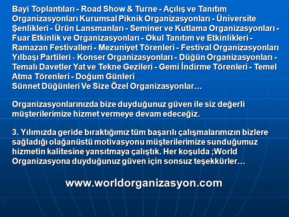 Bayi Toplantıları - Road Show & Turne - Açılış ve Tanıtım Organizasyonları Kurumsal Piknik Organizasyonları - Üniversite Şenlikleri- Ürün Lansmanları- Seminer ve Kutlama Organizasyonları - Fuar Etkinlik ve Organizasyonları- Okul Tanıtım ve Etkinlikleri- Ramazan Festivalleri - Mezuniyet Törenleri - Festival Organizasyonları Yılbaşı PartileriKonser Organizasyonları - Düğün Organizasyonları - Temalı Davetler Yat ve Tekne Gezileri - Gemi İndirme Törenleri - Temel Atma Törenleri -Doğum Günleri Bayi Toplantıları - Road Show & Turne - Açılış ve Tanıtım Organizasyonları Kurumsal Piknik Organizasyonları - Üniversite Şenlikleri - Ürün Lansmanları - Seminer ve Kutlama Organizasyonları - Fuar Etkinlik ve Organizasyonları - Okul Tanıtım ve Etkinlikleri - Ramazan Festivalleri - Mezuniyet Törenleri - Festival Organizasyonları Yılbaşı Partileri - Konser Organizasyonları - Düğün Organizasyonları - Temalı Davetler Yat ve Tekne Gezileri - Gemi İndirme Törenleri - Temel Atma Törenleri - Doğum Günleri Sünnet DüğünleriVe Size Özel Organizasyonlar… Sünnet Düğünleri Ve Size Özel Organizasyonlar… Organizasyonlarınızda bize duyduğunuz güven ile siz değerli müşterilerimize hizmet vermeye devam edeceğiz.