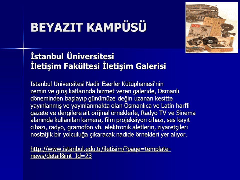 BEYAZIT KAMPÜSÜ İstanbul Üniversitesi İletişim Fakültesi İletişim Galerisi İstanbul Üniversitesi Nadir Eserler Kütüphanesi nin zemin ve giriş katlarında hizmet veren galeride, Osmanlı döneminden başlayıp günümüze değin uzanan kesitte yayınlanmış ve yayınlanmakta olan Osmanlıca ve Latin harfli gazete ve dergilere ait orijinal örneklerle, Radyo TV ve Sinema alanında kullanılan kamera, film projeksiyon cihazı, ses kayıt cihazı, radyo, gramofon vb.