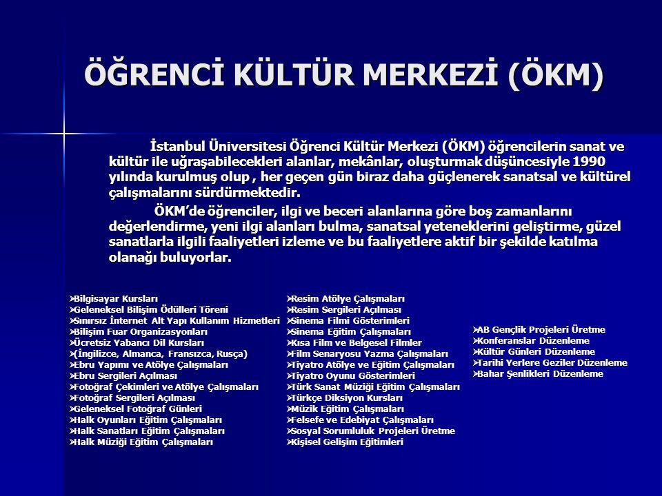 ÖĞRENCİ KÜLTÜR MERKEZİ (ÖKM) İstanbul Üniversitesi Öğrenci Kültür Merkezi (ÖKM) öğrencilerin sanat ve kültür ile uğraşabilecekleri alanlar, mekânlar, oluşturmak düşüncesiyle 1990 yılında kurulmuş olup, her geçen gün biraz daha güçlenerek sanatsal ve kültürel çalışmalarını sürdürmektedir.