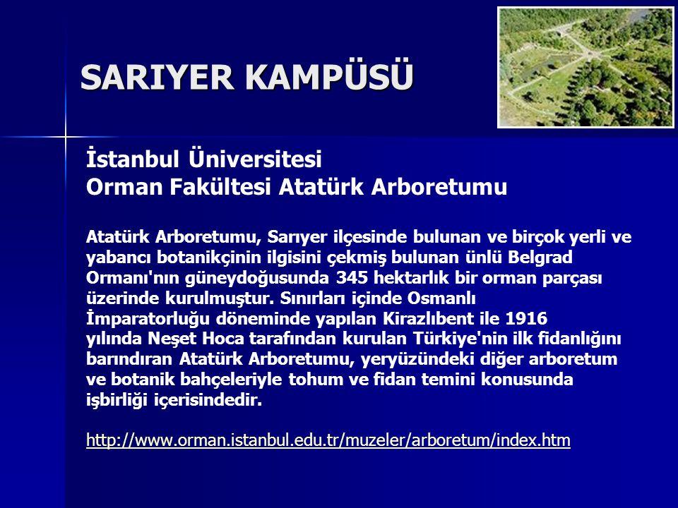 SARIYER KAMPÜSÜ İstanbul Üniversitesi Orman Fakültesi Atatürk Arboretumu Atatürk Arboretumu, Sarıyer ilçesinde bulunan ve birçok yerli ve yabancı botanikçinin ilgisini çekmiş bulunan ünlü Belgrad Ormanı nın güneydoğusunda 345 hektarlık bir orman parçası üzerinde kurulmuştur.