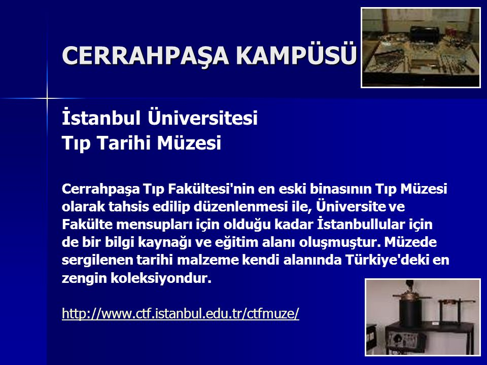 CERRAHPAŞA KAMPÜSÜ İstanbul Üniversitesi Tıp Tarihi Müzesi Cerrahpaşa Tıp Fakültesi nin en eski binasının Tıp Müzesi olarak tahsis edilip düzenlenmesi ile, Üniversite ve Fakülte mensupları için olduğu kadar İstanbullular için de bir bilgi kaynağı ve eğitim alanı oluşmuştur.
