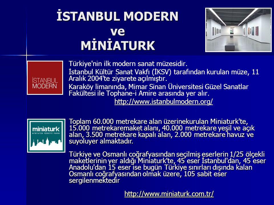 İSTANBUL MODERN ve MİNİATURK Türkiye'nin ilk modern sanat müzesidir. İstanbul Kültür Sanat Vakfı (İKSV) tarafından kurulan müze, 11 Aralık 2004'te ziy
