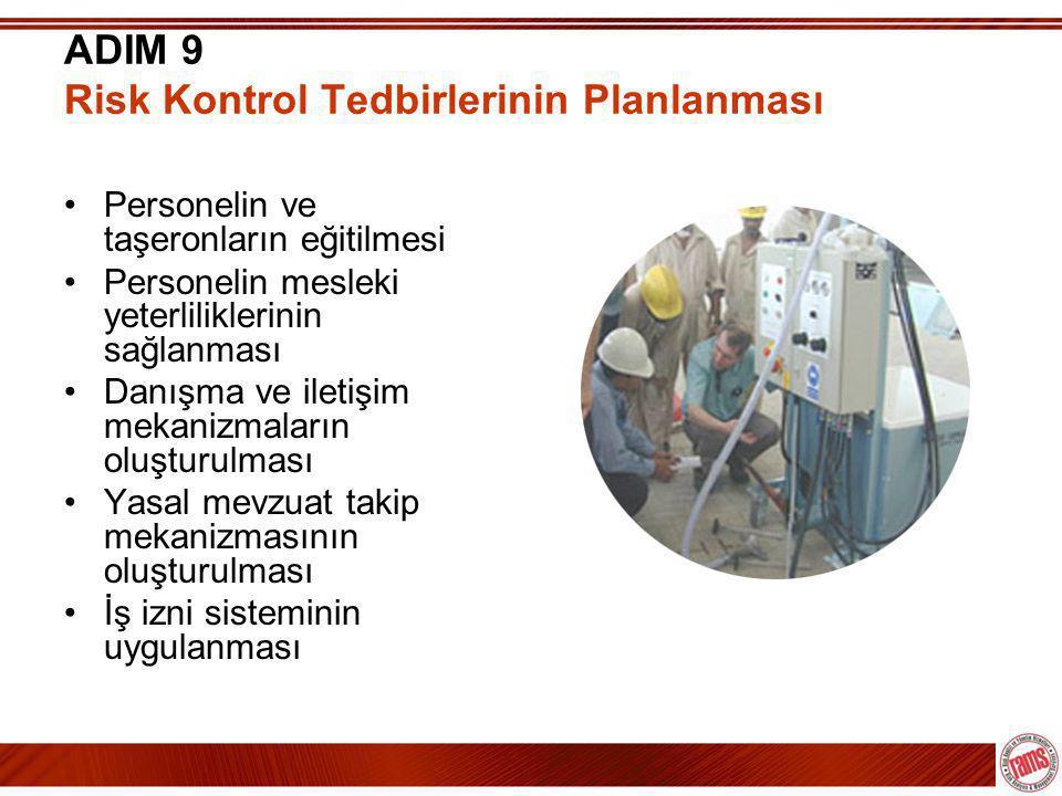ADIM 9 Risk Kontrol Tedbirlerinin Planlanması •Personelin ve taşeronların eğitilmesi •Personelin mesleki yeterliliklerinin sağlanması •Danışma ve iletişim mekanizmaların oluşturulması •Yasal mevzuat takip mekanizmasının oluşturulması •İş izni sisteminin uygulanması