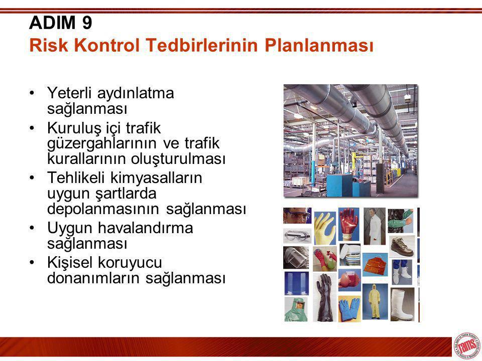 ADIM 9 Risk Kontrol Tedbirlerinin Planlanması •Yeterli aydınlatma sağlanması •Kuruluş içi trafik güzergahlarının ve trafik kurallarının oluşturulması •Tehlikeli kimyasalların uygun şartlarda depolanmasının sağlanması •Uygun havalandırma sağlanması •Kişisel koruyucu donanımların sağlanması