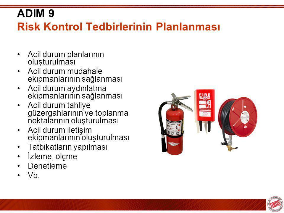 ADIM 9 Risk Kontrol Tedbirlerinin Planlanması •Acil durum planlarının oluşturulması •Acil durum müdahale ekipmanlarının sağlanması •Acil durum aydınlatma ekipmanlarının sağlanması •Acil durum tahliye güzergahlarının ve toplanma noktalarının oluşturulması •Acil durum iletişim ekipmanlarının oluşturulması •Tatbikatların yapılması •İzleme, ölçme •Denetleme •Vb.