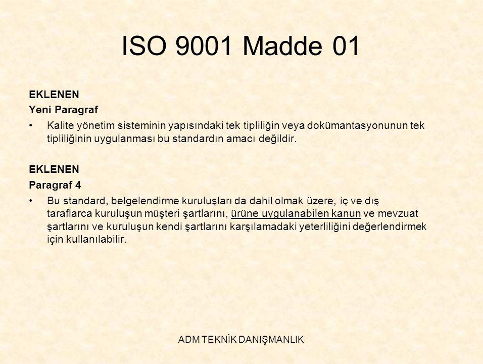 ADM TEKNİK DANIŞMANLIK ISO 9001 Madde 4.1 ISO 9001:2000 a) Kalite yönetim sistemi için ihtiyaç duyulan prosesleri ve bunların bütün kuruluştaki uygulamalarını belirlemeli ÇIKARILAN a)Kalite yönetim sistemi için ihtiyaç duyulan prosesleri ve bunların bütün kuruluştaki uygulamalarını belirlemeli EKLENEN a)Kalite yönetim sistemi için ihtiyaç duyulan prosesleri ve bunların bütün kuruluştaki uygulamalarını tanımlamalı ISO 9001:2000 e) Bu prosesleri izlemeli, ölçmeli ve analiz etmeli EKLENEN e)Bu prosesleri izlemeli, uygulanabildiğinde ölçmeli ve analiz etmeli Paragraf 4 •Kuruluş, ürünün şartları ile uygunluğunu etkileyecek herhangi bir prosesi dış kaynaklı hale getirmeyi seçtiğinde, bu tür prosesler üzerindeki kontrolü sağlamalıdır.
