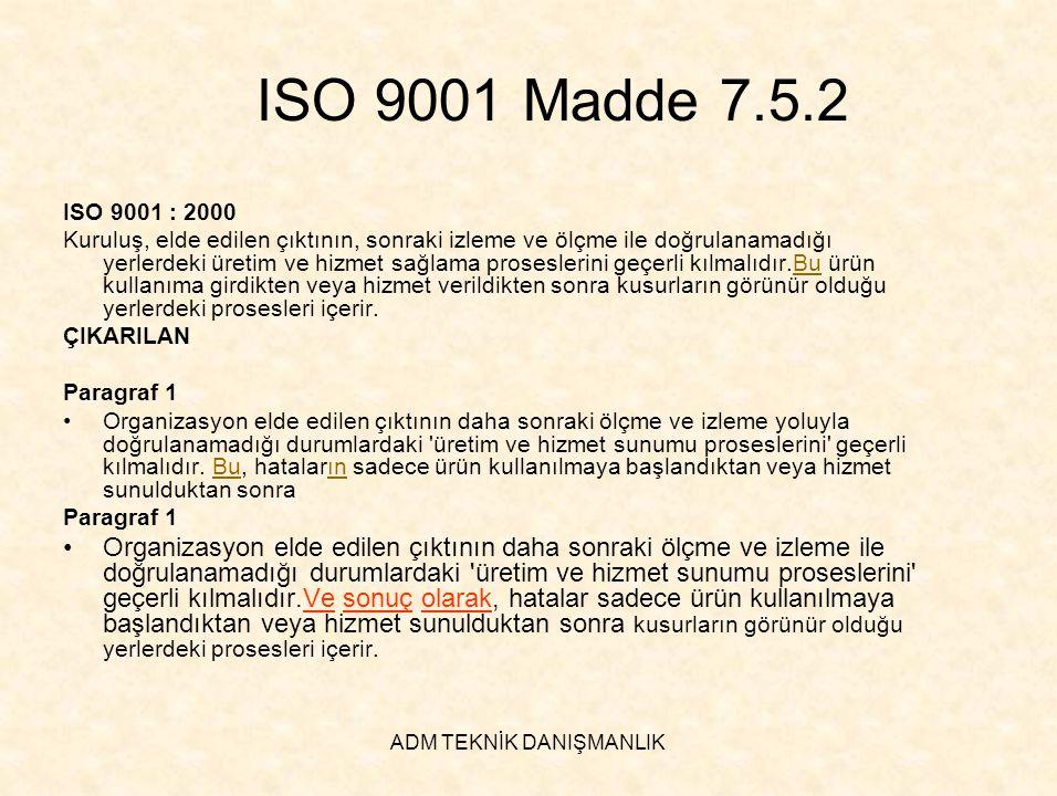 ADM TEKNİK DANIŞMANLIK ISO 9001 Madde 7.5.2 ISO 9001 : 2000 Kuruluş, elde edilen çıktının, sonraki izleme ve ölçme ile doğrulanamadığı yerlerdeki üret