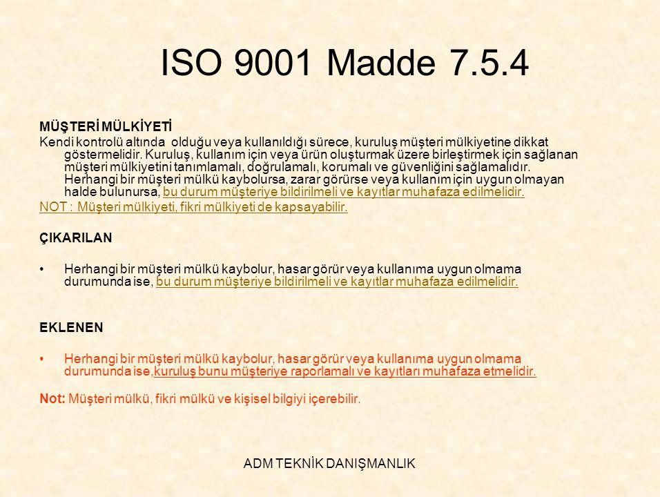 ADM TEKNİK DANIŞMANLIK ISO 9001 Madde 7.5.4 MÜŞTERİ MÜLKİYETİ Kendi kontrolü altında olduğu veya kullanıldığı sürece, kuruluş müşteri mülkiyetine dikk
