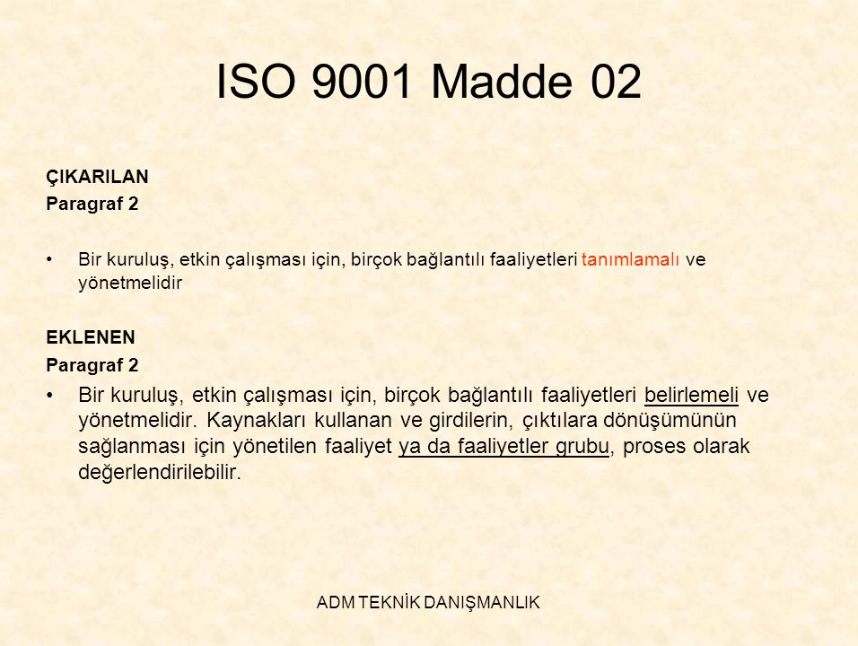 ADM TEKNİK DANIŞMANLIK ISO 9001 Madde 02 EKLENEN Paragraf 3 •Kuruluş içinde prosesler sisteminin uygulanması, bu proseslerin tanımlanması, etkileşimleri ve istenilen çıktıyı üretmek için proseslerin yönetilmesi ile birlikte proses yaklaşımı olarak adlandırılabilir