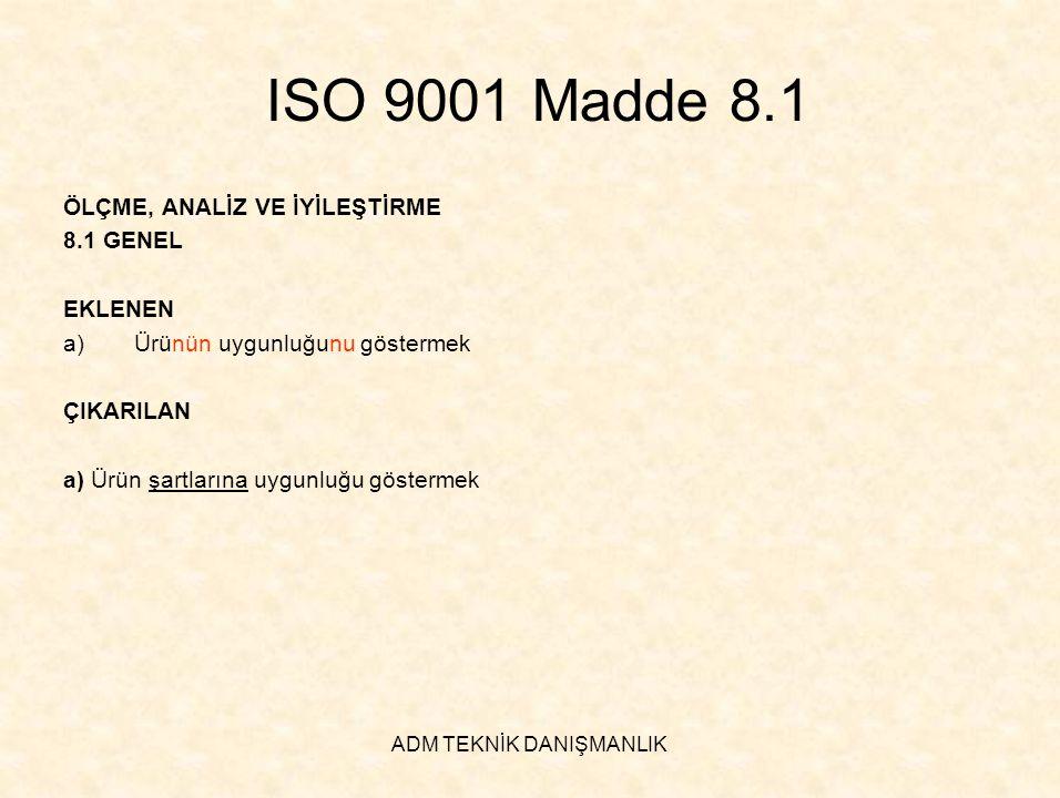 ADM TEKNİK DANIŞMANLIK ISO 9001 Madde 8.1 ÖLÇME, ANALİZ VE İYİLEŞTİRME 8.1 GENEL EKLENEN a)Ürünün uygunluğunu göstermek ÇIKARILAN a) Ürün şartlarına u