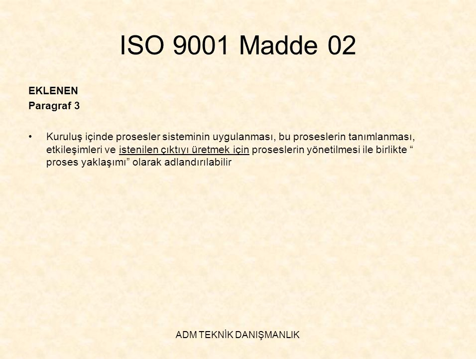 ADM TEKNİK DANIŞMANLIK ISO 9001 Madde 03 ÇIKARILAN Paragraf 1 •ISO 9001 ve ISO 9004'ün mevcut baskıları birbirini tamamlayacak şekilde tasarlanmış, tutarlı kalite yönetim sistemi standardları olarak geliştirilmelerine rağmen bağımsız olarak da kullanılabilirler.