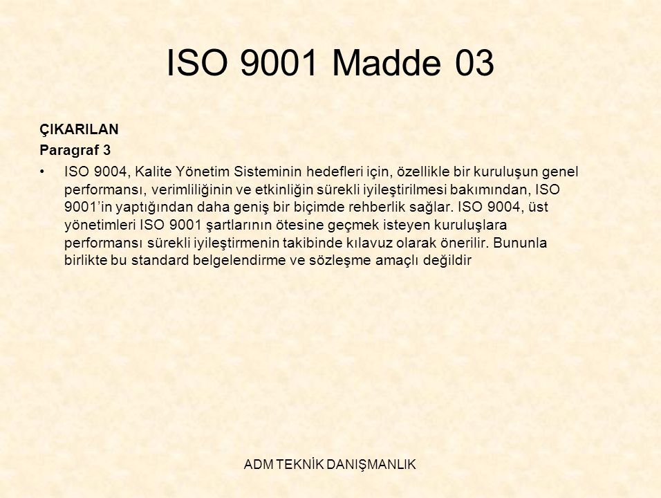 ADM TEKNİK DANIŞMANLIK ISO 9001 Madde 7.6 EKLENEN Başlık •İzleme ve Ölçme Techizatının Kontrolü Paragraf 1 •Kuruluş, yürütülecek izleme ve ölçmeyi ve ürünün belirlenen şartlara uygunluğunu delille kanıtlamak için gerekli izleme ve ölçme techizatlarını belirlemelidir a)Belirlenmiş zaman aralıklarında veya kullanımdan önce uluslararası veya ulusal ölçme standartlarına kesintisiz bir zincirle izlenebilir ölçme standartları ile kalibre edilmeli veya doğrulanmalı ya da her ikisi de yapılmalıdır.