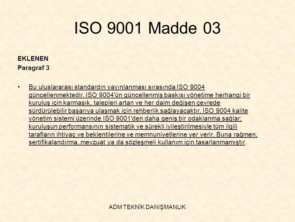 ADM TEKNİK DANIŞMANLIK ISO 9001 Madde 04 ÇIKARILAN Paragraf 1 •Bu standard ile ISO 14001:1996 kullanıcı topluluğunun yararına bu iki standardın uyumluluğunu artırmak için aynı çizgiye getirilmiştir EKLENEN Paragraf 1 •Bu uluslararası standardın geliştirilmesi sırasında, kullanıcı topluluğunun yararına iki standardın uyumluluğunu arttırmak için ISO 14001:2004 ün maddelerine / hükümlerine gereken dikkat verilmiştir.