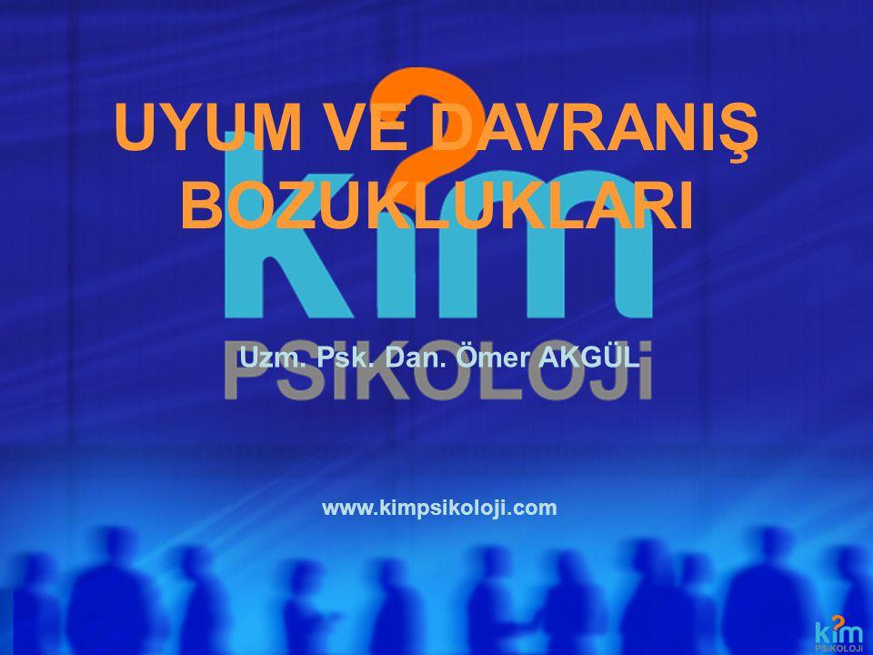 UYUM VE DAVRANIŞ BOZUKLUKLARI www.kimpsikoloji.com Uzm. Psk. Dan. Ömer AKGÜL