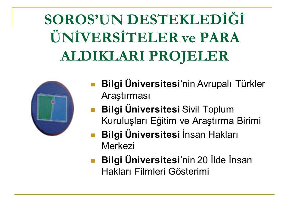 SOROS'UN DESTEKLEDİĞİ ÜNİVERSİTELER ve PARA ALDIKLARI PROJELER  Boğaziçi Üniversitesi'nin Çeşitli Araştırma Projeleri  Boğaziçi Üniversitesi'nin Sosyal Politika Forumu  Soros'un TESEV'i ile birlikte gerçekleştirilen Türkiye'de rüşvet araştırması (2002)  Teknoloji temelli eğitim ve Yetenekli insan kaynakları geliştirme projesi için AB'den 1.800.000 euro alındı.