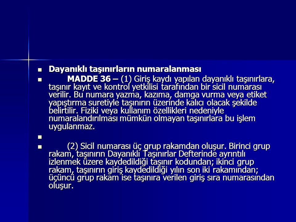  Dayanıklı taşınırların numaralanması  MADDE 36 – (1) Giriş kaydı yapılan dayanıklı taşınırlara, taşınır kayıt ve kontrol yetkilisi tarafından bir s