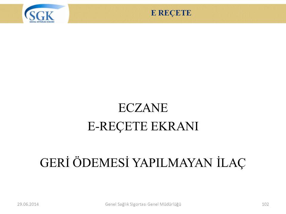 E REÇETE ECZANE E-REÇETE EKRANI GERİ ÖDEMESİ YAPILMAYAN İLAÇ 29.06.2014Genel Sağlık Sigortası Genel Müdürlüğü102