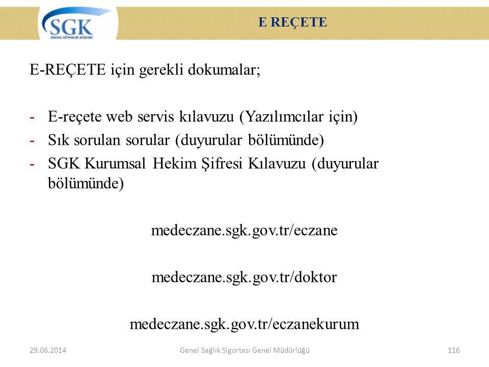 E REÇETE E-REÇETE için gerekli dokumalar; -E-reçete web servis kılavuzu (Yazılımcılar için) -Sık sorulan sorular (duyurular bölümünde) -SGK Kurumsal Hekim Şifresi Kılavuzu (duyurular bölümünde) medeczane.sgk.gov.tr/eczane medeczane.sgk.gov.tr/doktor medeczane.sgk.gov.tr/eczanekurum 29.06.2014Genel Sağlık Sigortası Genel Müdürlüğü116
