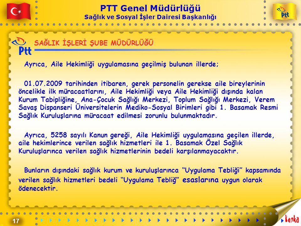 17 PTT Genel Müdürlüğü Sağlık ve Sosyal İşler Dairesi Başkanlığı SAĞLIK İŞLERİ ŞUBE MÜDÜRLÜĞÜ Ayrıca, Aile Hekimliği uygulamasına geçilmiş bulunan ill