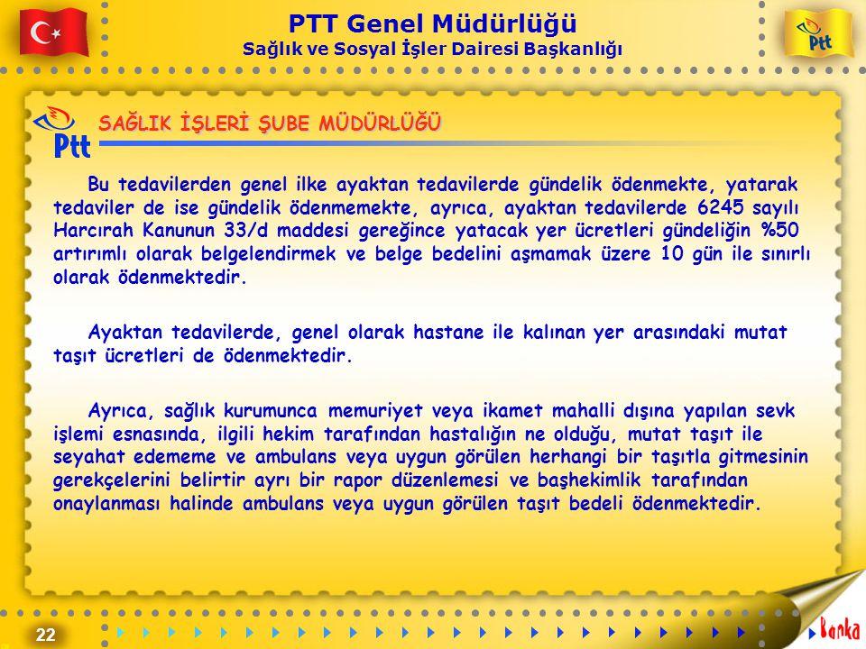 22 PTT Genel Müdürlüğü Sağlık ve Sosyal İşler Dairesi Başkanlığı SAĞLIK İŞLERİ ŞUBE MÜDÜRLÜĞÜ Bu tedavilerden genel ilke ayaktan tedavilerde gündelik