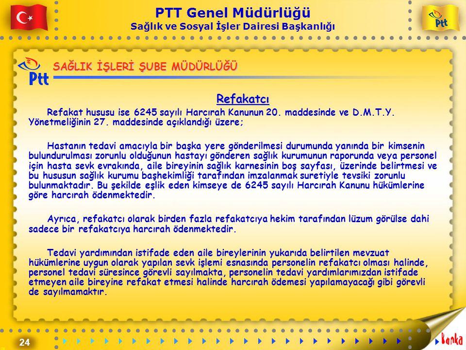 24 PTT Genel Müdürlüğü Sağlık ve Sosyal İşler Dairesi Başkanlığı SAĞLIK İŞLERİ ŞUBE MÜDÜRLÜĞÜ Refakatcı Refakat hususu ise 6245 sayılı Harcırah Kanunu
