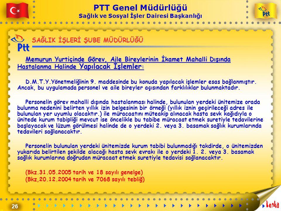 26 PTT Genel Müdürlüğü Sağlık ve Sosyal İşler Dairesi Başkanlığı SAĞLIK İŞLERİ ŞUBE MÜDÜRLÜĞÜ Memurun Yurtiçinde Görev, Aile Bireylerinin İkamet Mahal