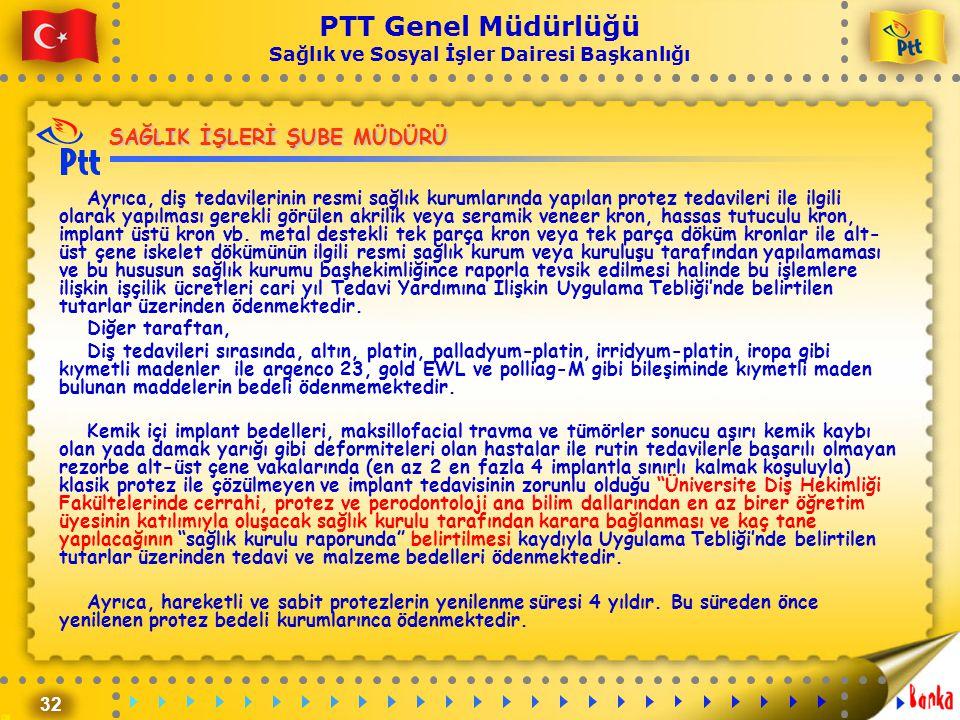 32 PTT Genel Müdürlüğü Sağlık ve Sosyal İşler Dairesi Başkanlığı SAĞLIK İŞLERİ ŞUBE MÜDÜRÜ Ayrıca, diş tedavilerinin resmi sağlık kurumlarında yapılan
