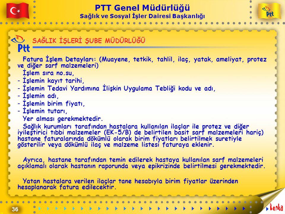 36 PTT Genel Müdürlüğü Sağlık ve Sosyal İşler Dairesi Başkanlığı SAĞLIK İŞLERİ ŞUBE MÜDÜRLÜĞÜ Fatura İşlem Detayları: Fatura İşlem Detayları: (Muayene