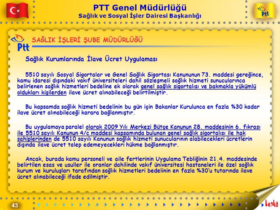 43 PTT Genel Müdürlüğü Sağlık ve Sosyal İşler Dairesi Başkanlığı SAĞLIK İŞLERİ ŞUBE MÜDÜRLÜĞÜ Sağlık Kurumlarında İlave Ücret Uygulaması 5510 sayılı S