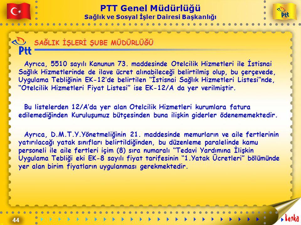 44 PTT Genel Müdürlüğü Sağlık ve Sosyal İşler Dairesi Başkanlığı SAĞLIK İŞLERİ ŞUBE MÜDÜRLÜĞÜ Ayrıca, 5510 sayılı Kanunun 73. maddesinde Otelcilik Hiz