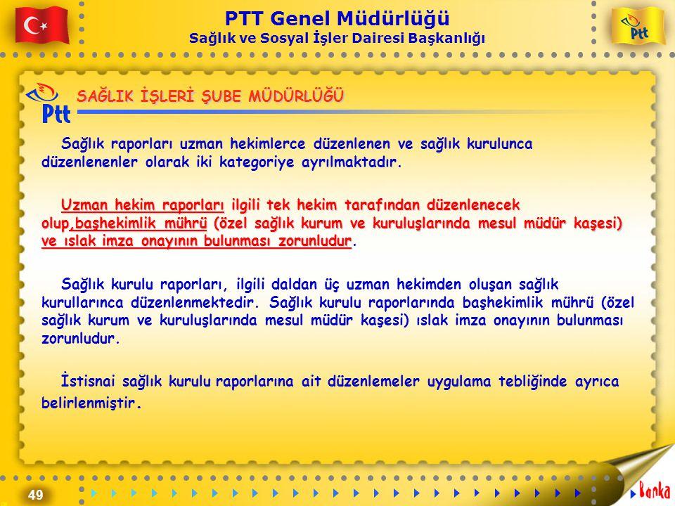 49 PTT Genel Müdürlüğü Sağlık ve Sosyal İşler Dairesi Başkanlığı SAĞLIK İŞLERİ ŞUBE MÜDÜRLÜĞÜ Sağlık raporları uzman hekimlerce düzenlenen ve sağlık k