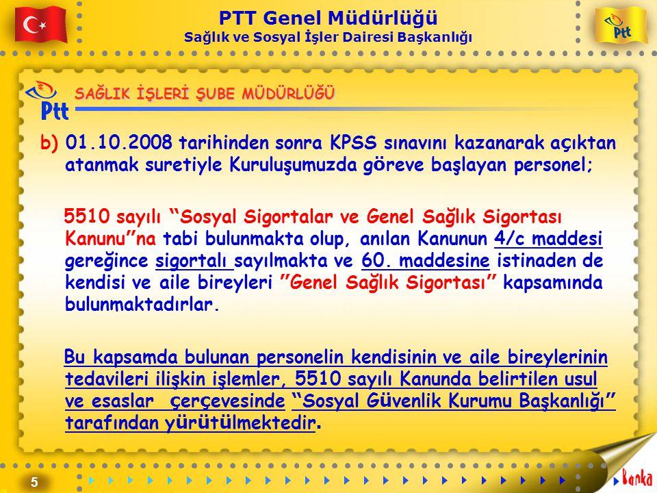 5 PTT Genel Müdürlüğü Sağlık ve Sosyal İşler Dairesi Başkanlığı SAĞLIK İŞLERİ ŞUBE MÜDÜRLÜĞÜ b) 01.10.2008 tarihinden sonra KPSS sınavını kazanarak a