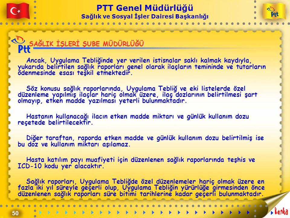 50 PTT Genel Müdürlüğü Sağlık ve Sosyal İşler Dairesi Başkanlığı SAĞLIK İŞLERİ ŞUBE MÜDÜRLÜĞÜ Ancak, Uygulama Tebliğinde yer verilen istisnalar saklı