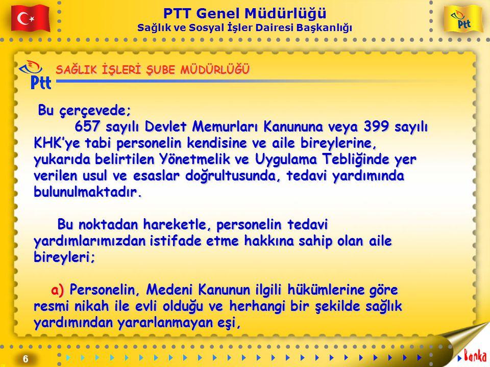 6 PTT Genel Müdürlüğü Sağlık ve Sosyal İşler Dairesi Başkanlığı Bu çerçevede; 657 sayılı Devlet Memurları Kanununa veya 399 sayılı KHK'ye tabi persone