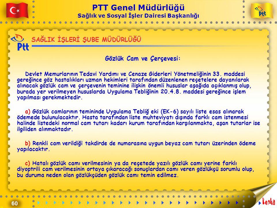 60 PTT Genel Müdürlüğü Sağlık ve Sosyal İşler Dairesi Başkanlığı SAĞLIK İŞLERİ ŞUBE MÜDÜRLÜĞÜ Gözlük Cam ve Çerçevesi: Devlet Memurlarının Tedavi Yard