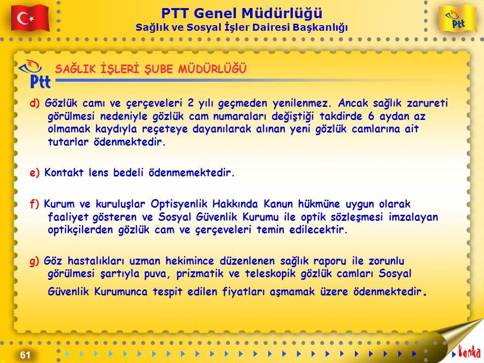 61 PTT Genel Müdürlüğü Sağlık ve Sosyal İşler Dairesi Başkanlığı SAĞLIK İŞLERİ ŞUBE MÜDÜRLÜĞÜ d) Gözlük camı ve çerçeveleri 2 yılı geçmeden yenilenmez