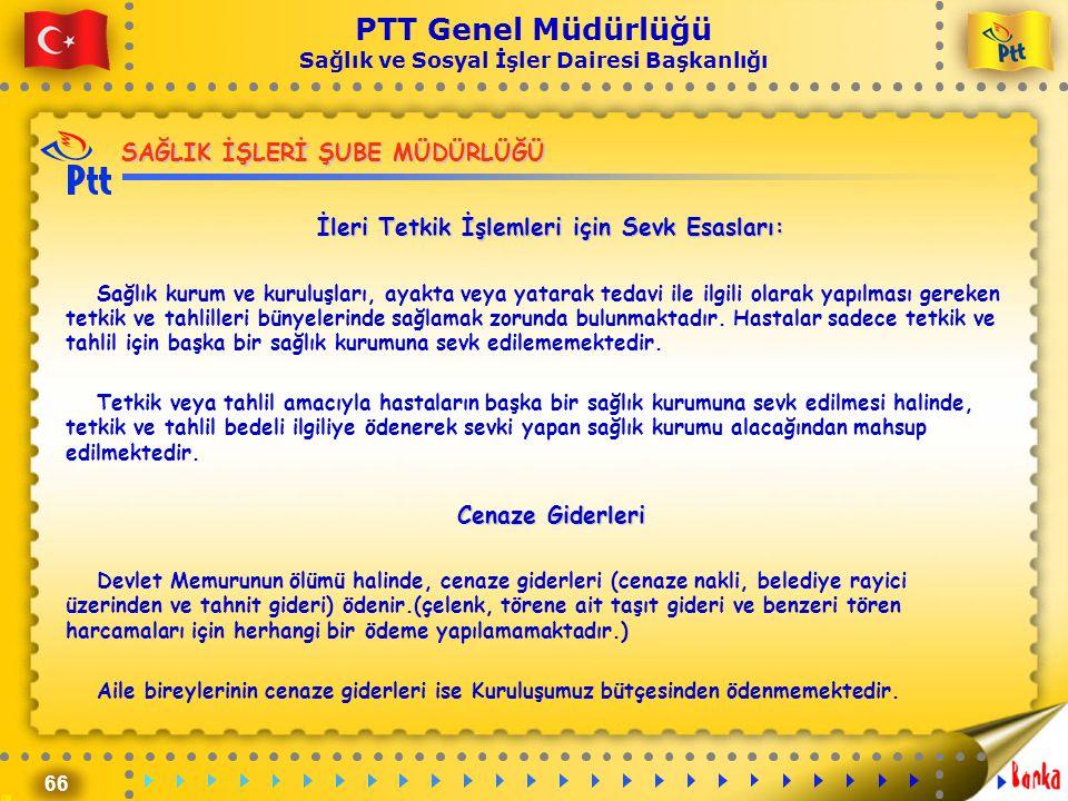 66 PTT Genel Müdürlüğü Sağlık ve Sosyal İşler Dairesi Başkanlığı SAĞLIK İŞLERİ ŞUBE MÜDÜRLÜĞÜ İleri Tetkik İşlemleri için Sevk Esasları: Sağlık kurum