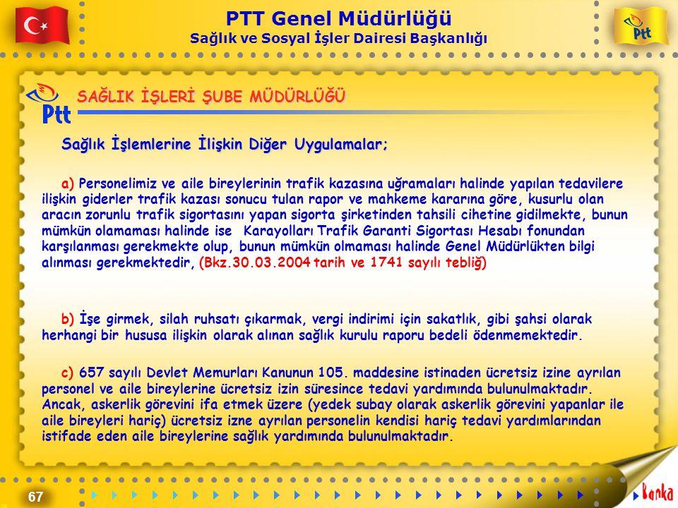 67 PTT Genel Müdürlüğü Sağlık ve Sosyal İşler Dairesi Başkanlığı SAĞLIK İŞLERİ ŞUBE MÜDÜRLÜĞÜ Sağlık İşlemlerine İlişkin Diğer Uygulamalar; a) Persone