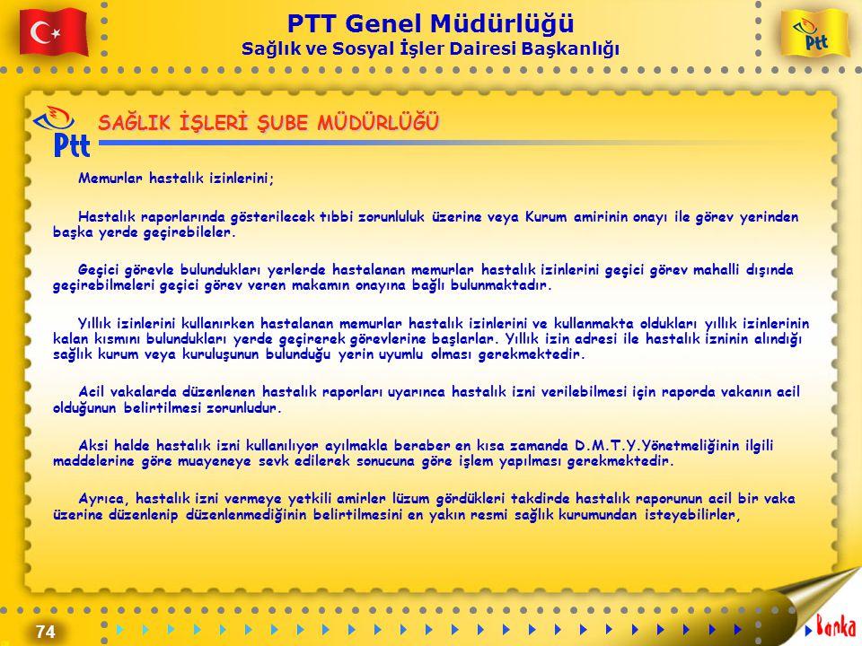 74 PTT Genel Müdürlüğü Sağlık ve Sosyal İşler Dairesi Başkanlığı SAĞLIK İŞLERİ ŞUBE MÜDÜRLÜĞÜ Memurlar hastalık izinlerini; Hastalık raporlarında göst