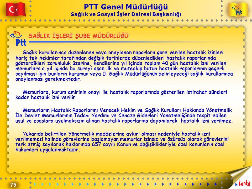 75 PTT Genel Müdürlüğü Sağlık ve Sosyal İşler Dairesi Başkanlığı SAĞLIK İŞLERİ ŞUBE MÜDÜRLÜĞÜ Sağlık kurullarınca düzenlenen veya onaylanan raporlara