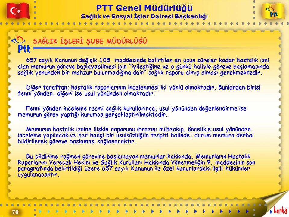 76 PTT Genel Müdürlüğü Sağlık ve Sosyal İşler Dairesi Başkanlığı SAĞLIK İŞLERİ ŞUBE MÜDÜRLÜĞÜ 657 sayılı Kanunun değişik 105. maddesinde belirtilen en