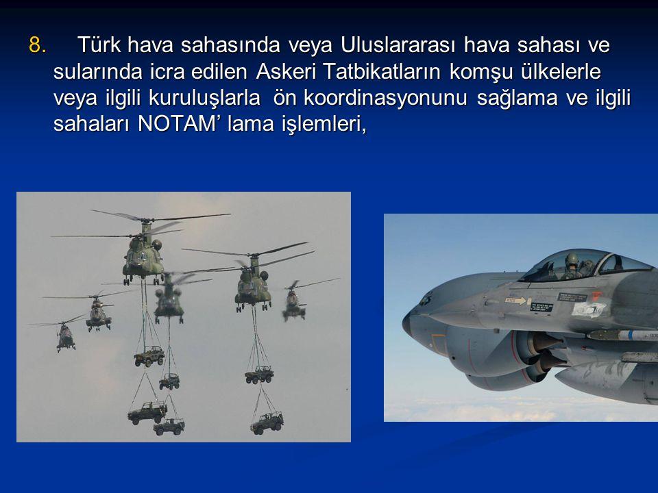 8. Türk hava sahasında veya Uluslararası hava sahası ve sularında icra edilen Askeri Tatbikatların komşu ülkelerle veya ilgili kuruluşlarla ön koordin