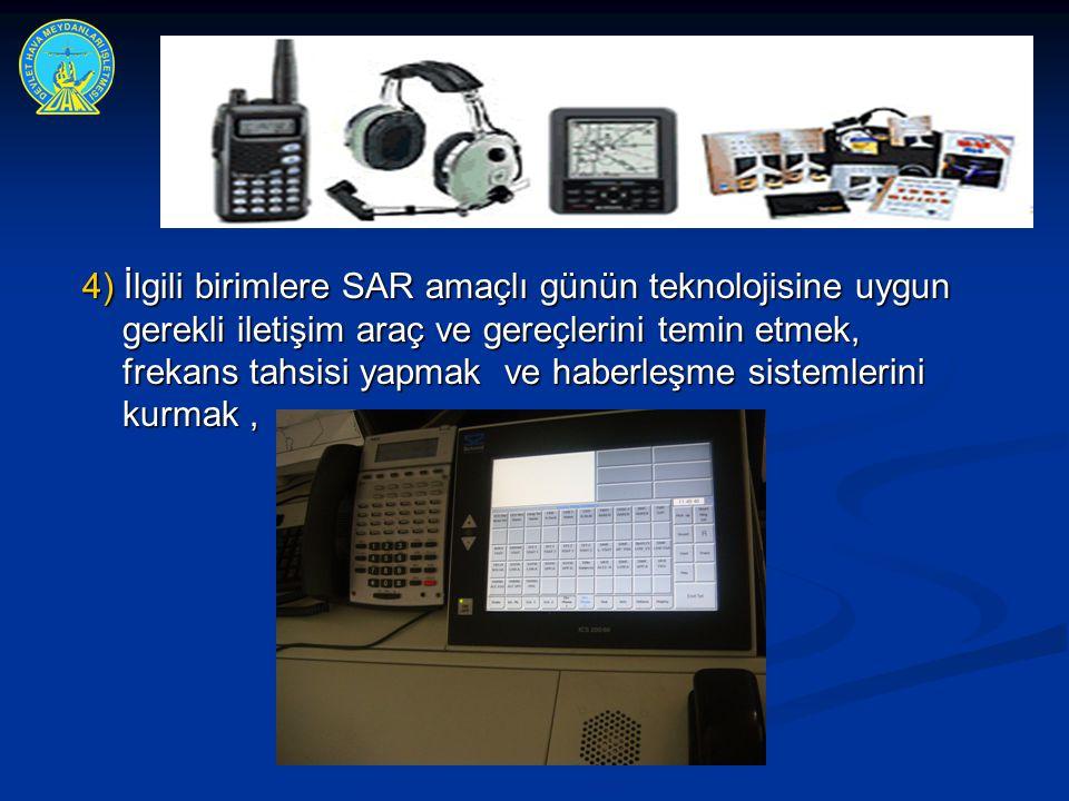 4) İlgili birimlere SAR amaçlı günün teknolojisine uygun gerekli iletişim araç ve gereçlerini temin etmek, frekans tahsisi yapmak ve haberleşme sistem