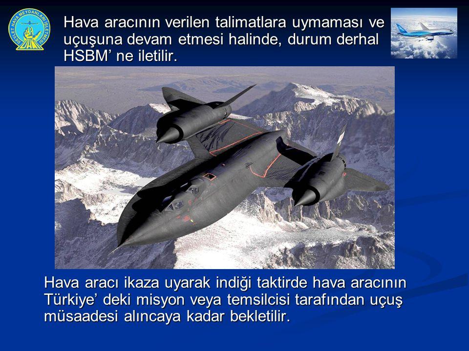  Hava aracının verilen talimatlara uymaması ve uçuşuna devam etmesi halinde, durum derhal HSBM' ne iletilir. Hava aracı ikaza uyarak indiği taktirde