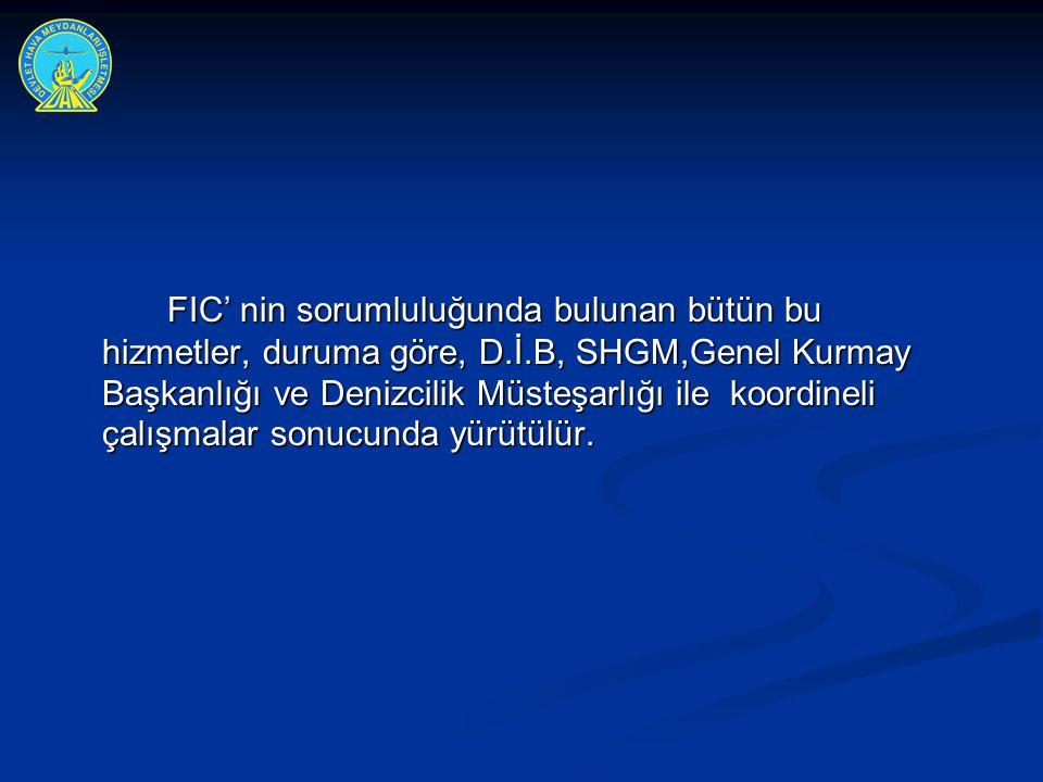 FIC' nin sorumluluğunda bulunan bütün bu hizmetler, duruma göre, D.İ.B, SHGM,Genel Kurmay Başkanlığı ve Denizcilik Müsteşarlığı ile koordineli çalışma