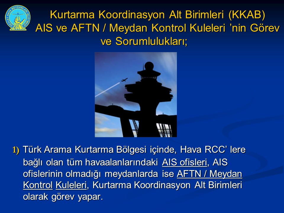 Kurtarma Koordinasyon Alt Birimleri (KKAB) AIS ve AFTN / Meydan Kontrol Kuleleri 'nin Görev ve Sorumlulukları; 1) Türk Arama Kurtarma Bölgesi içinde,