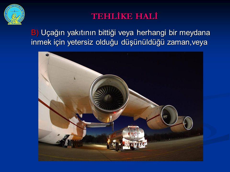 TEHLİKE HALİ B) Uçağın yakıtının bittiği veya herhangi bir meydana inmek için yetersiz olduğu düşünüldüğü zaman,veya