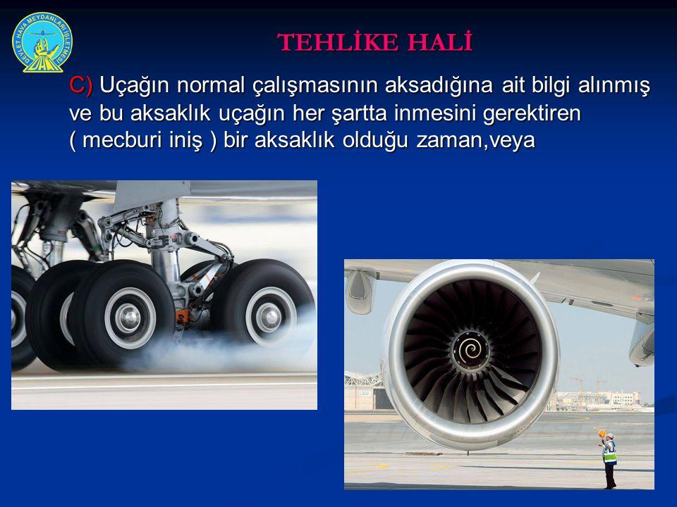 TEHLİKE HALİ C) Uçağın normal çalışmasının aksadığına ait bilgi alınmış ve bu aksaklık uçağın her şartta inmesini gerektiren ( mecburi iniş ) bir aksa