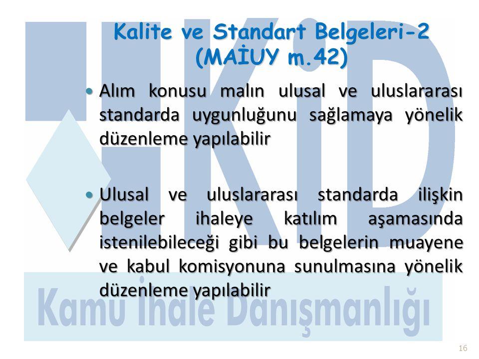 Kalite ve Standart Belgeleri-2 (MAİUY m.42)  Alım konusu malın ulusal ve uluslararası standarda uygunluğunu sağlamaya yönelik düzenleme yapılabilir 